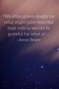 -We often grieve deeply for what might have been But hope tells us we can be grateful for what is-....